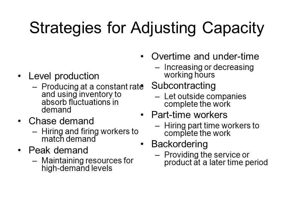 Strategies for Adjusting Capacity Level production –Producing at a constant rate and using inventory to absorb fluctuations in demand Chase demand –Hiring and firing workers to match demand Peak demand –Maintaining resources for high-demand levels Overtime and under-time –Increasing or decreasing working hours Subcontracting –Let outside companies complete the work Part-time workers –Hiring part time workers to complete the work Backordering –Providing the service or product at a later time period