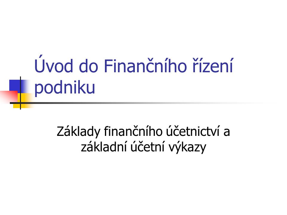 Úvod do Finančního řízení podniku Základy finančního účetnictví a základní účetní výkazy