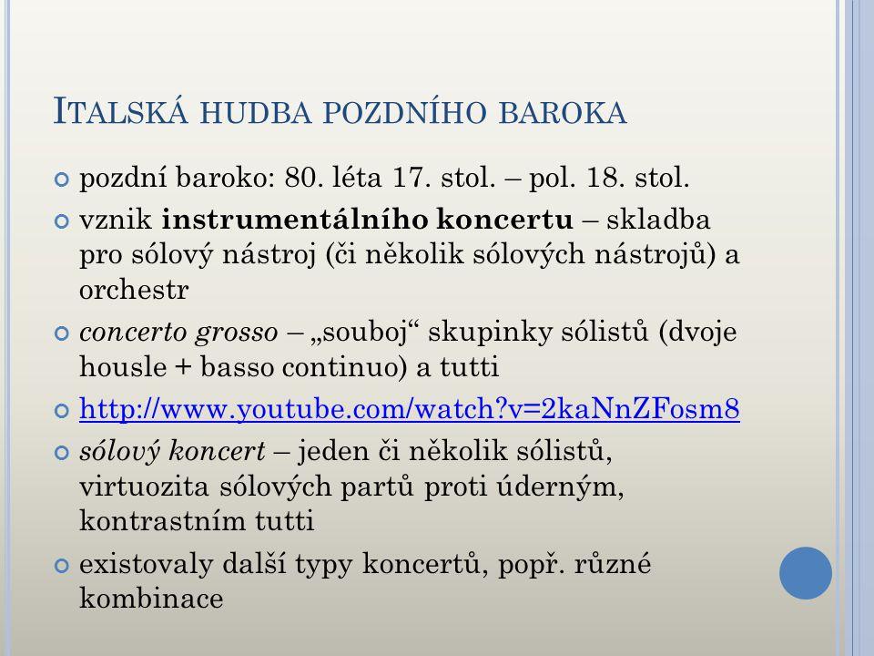 I TALSKÁ HUDBA POZDNÍHO BAROKA pozdní baroko: 80. léta 17. stol. – pol. 18. stol. vznik instrumentálního koncertu – skladba pro sólový nástroj (či něk