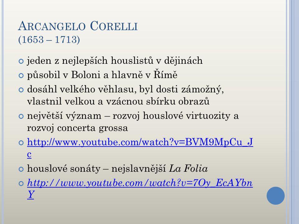 A RCANGELO C ORELLI (1653 – 1713) jeden z nejlepších houslistů v dějinách působil v Boloni a hlavně v Římě dosáhl velkého věhlasu, byl dosti zámožný,