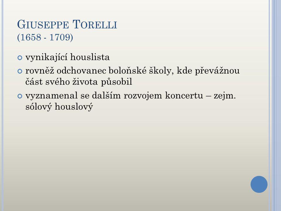 G IUSEPPE T ORELLI (1658 - 1709) vynikající houslista rovněž odchovanec boloňské školy, kde převážnou část svého života působil vyznamenal se dalším r