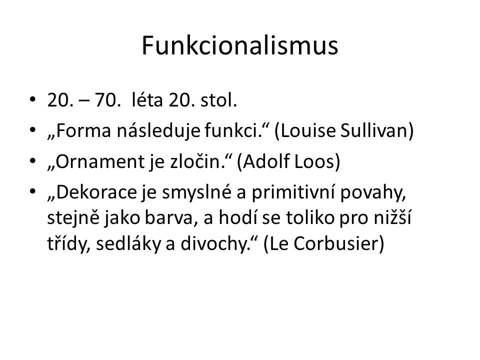 """Funkcionalismus 20. – 70. léta 20. stol. """"Forma následuje funkci."""" (Louise Sullivan) """"Ornament je zločin."""" (Adolf Loos) """"Dekorace je smyslné a primiti"""