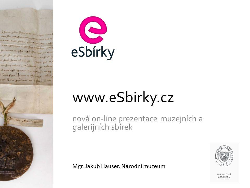 www.eSbirky.cz nová on-line prezentace muzejních a galerijních sbírek Mgr. Jakub Hauser, Národní muzeum