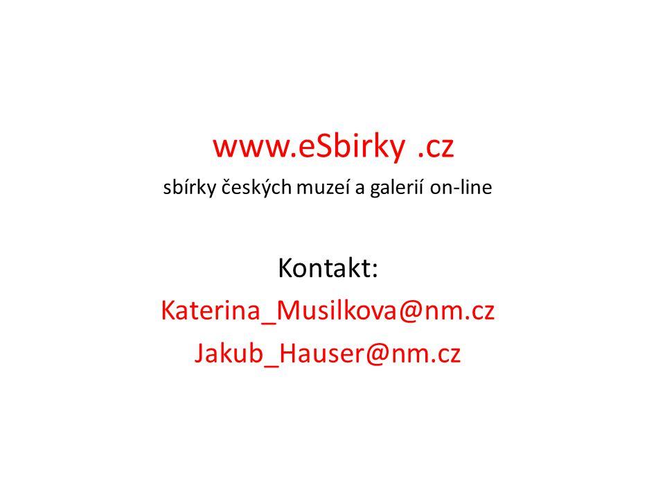 www.eSbirky.cz sbírky českých muzeí a galerií on-line Kontakt: Katerina_Musilkova@nm.cz Jakub_Hauser@nm.cz