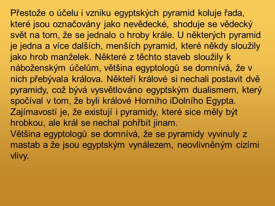 Přestože o účelu i vzniku egyptských pyramid koluje řada, které jsou označovány jako nevědecké, shoduje se vědecký svět na tom, že se jednalo o hroby krále.