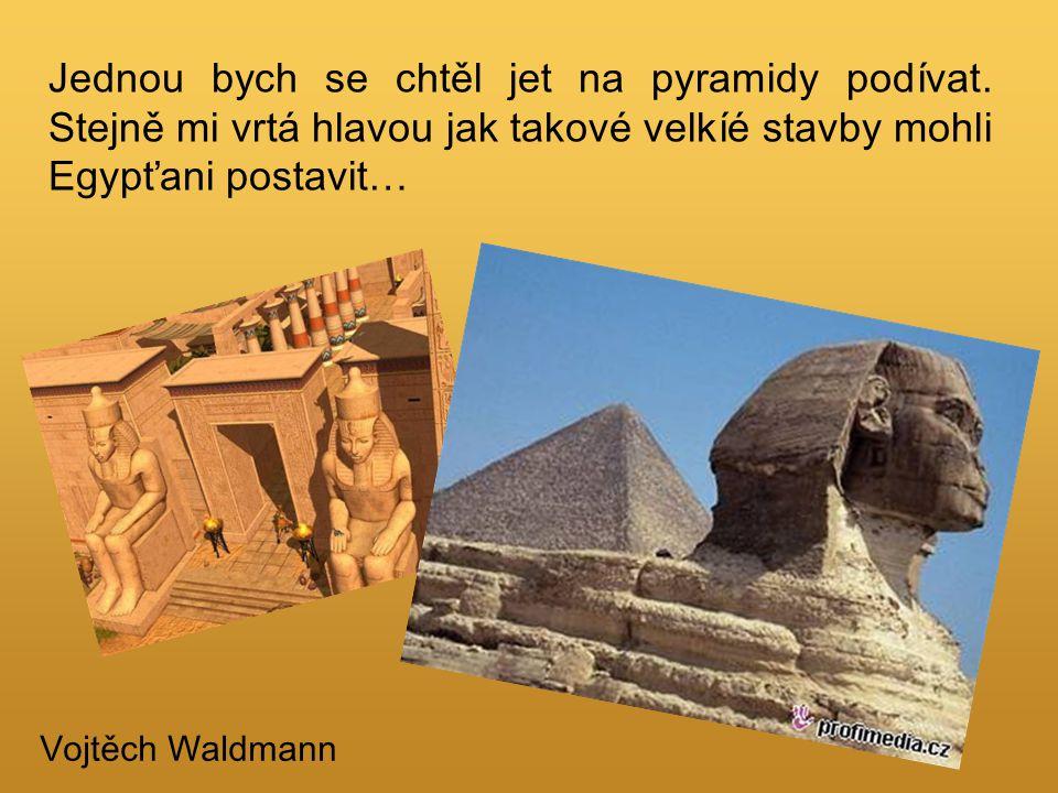 Jednou bych se chtěl jet na pyramidy podívat. Stejně mi vrtá hlavou jak takové velkíé stavby mohli Egypťani postavit… Vojtěch Waldmann