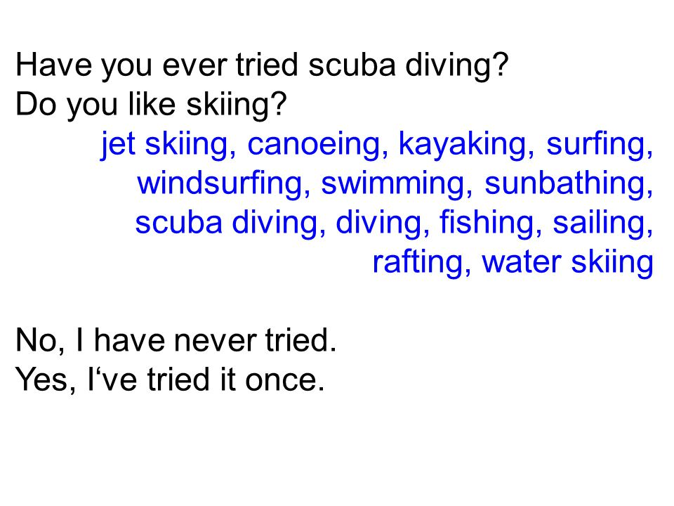Have you ever tried scuba diving. Do you like skiing.