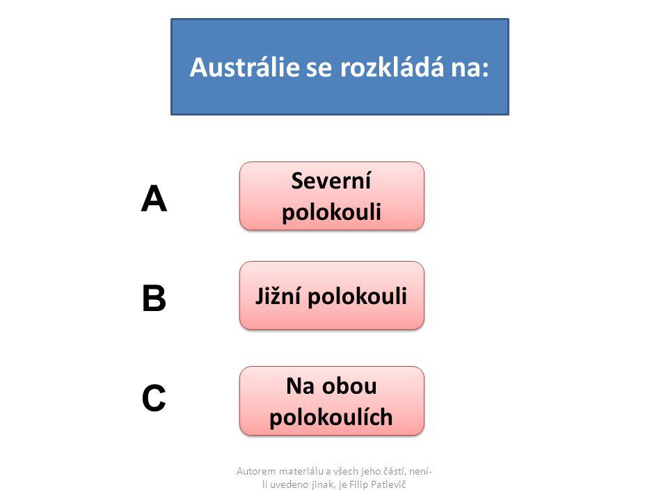 Autorem materiálu a všech jeho částí, není- li uvedeno jinak, je Filip Patlevič Austrálie se rozkládá na: Severní polokouli Severní polokouli Jižní polokouli Na obou polokoulích Na obou polokoulích A B C