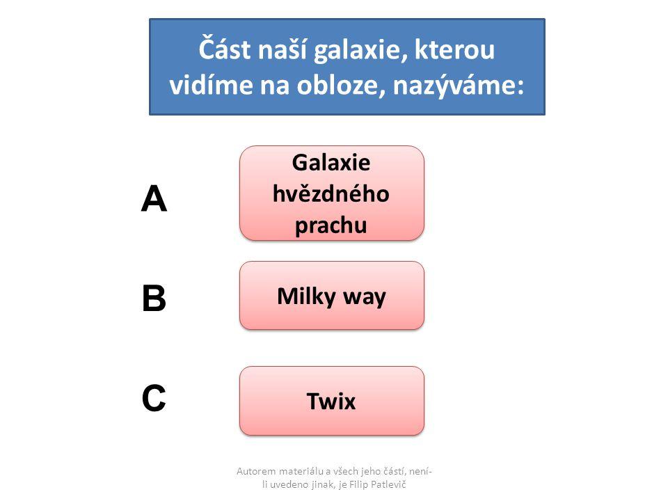 Autorem materiálu a všech jeho částí, není- li uvedeno jinak, je Filip Patlevič Část naší galaxie, kterou vidíme na obloze, nazýváme: Galaxie hvězdného prachu Galaxie hvězdného prachu Milky way Twix A B C