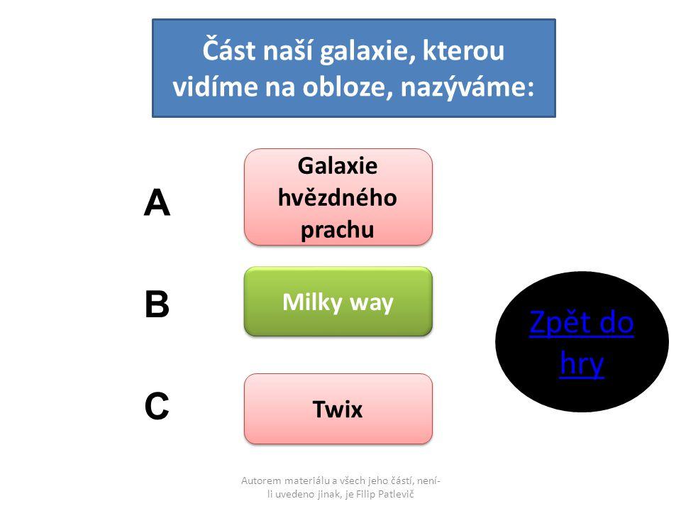 Autorem materiálu a všech jeho částí, není- li uvedeno jinak, je Filip Patlevič Část naší galaxie, kterou vidíme na obloze, nazýváme: Galaxie hvězdného prachu Galaxie hvězdného prachu Milky way Twix A B C Zpět do hry