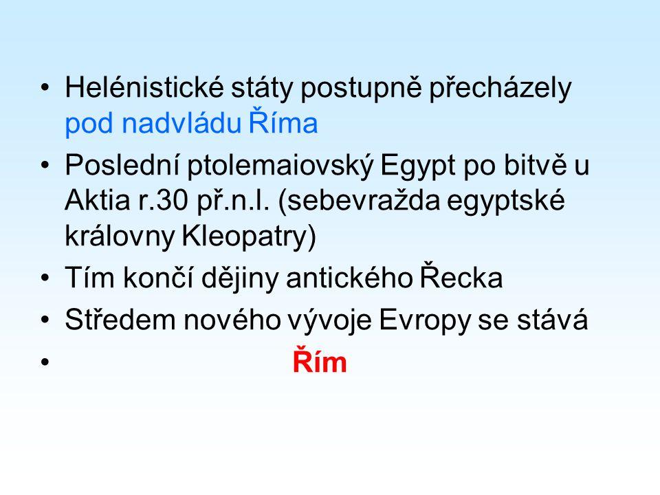 Helénistické státy postupně přecházely pod nadvládu Říma Poslední ptolemaiovský Egypt po bitvě u Aktia r.30 př.n.l.