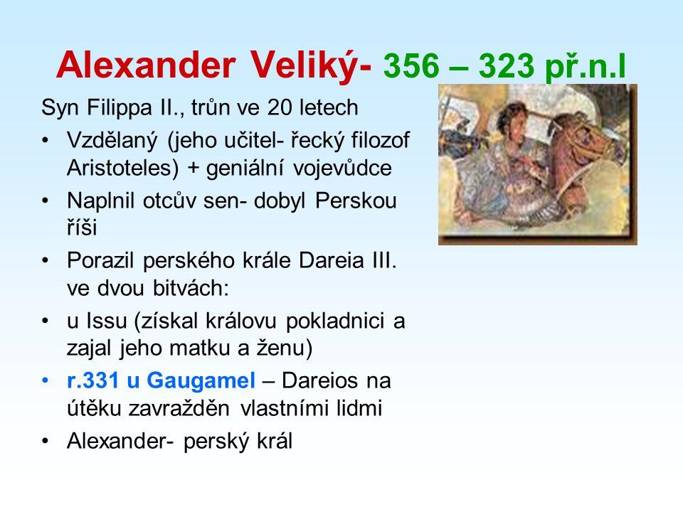 Alexander Veliký- 356 – 323 př.n.l Syn Filippa II., trůn ve 20 letech Vzdělaný (jeho učitel- řecký filozof Aristoteles) + geniální vojevůdce Naplnil otcův sen- dobyl Perskou říši Porazil perského krále Dareia III.