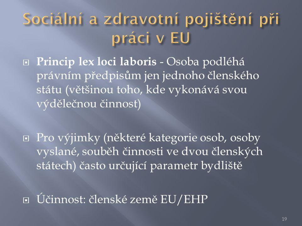  Princip lex loci laboris - Osoba podléhá právním předpisům jen jednoho členského státu (většinou toho, kde vykonává svou výdělečnou činnost)  Pro výjimky (některé kategorie osob, osoby vyslané, souběh činnosti ve dvou členských státech) často určující parametr bydliště  Účinnost: členské země EU/EHP 19