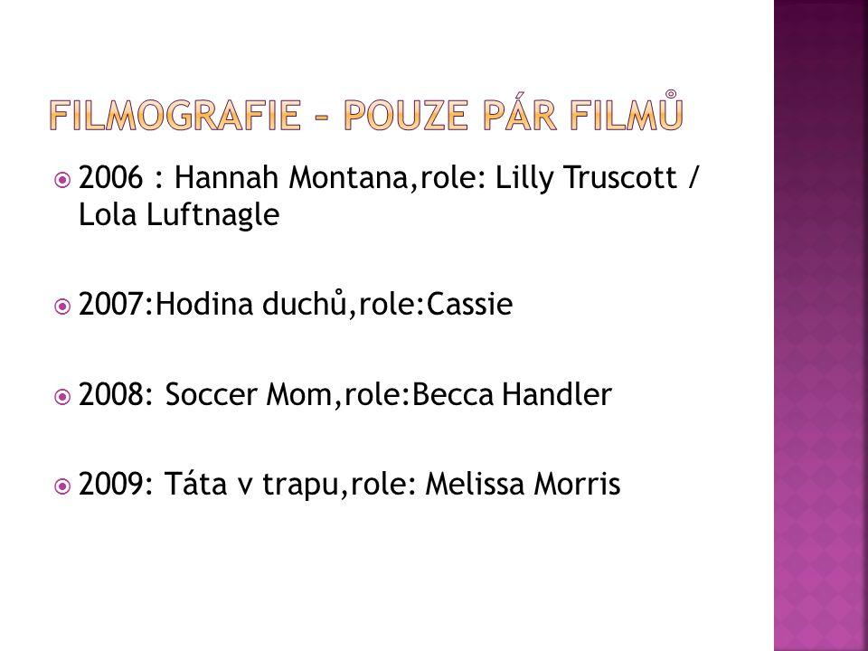  2006 : Hannah Montana,role: Lilly Truscott / Lola Luftnagle  2007:Hodina duchů,role:Cassie  2008: Soccer Mom,role:Becca Handler  2009: Táta v trapu,role: Melissa Morris