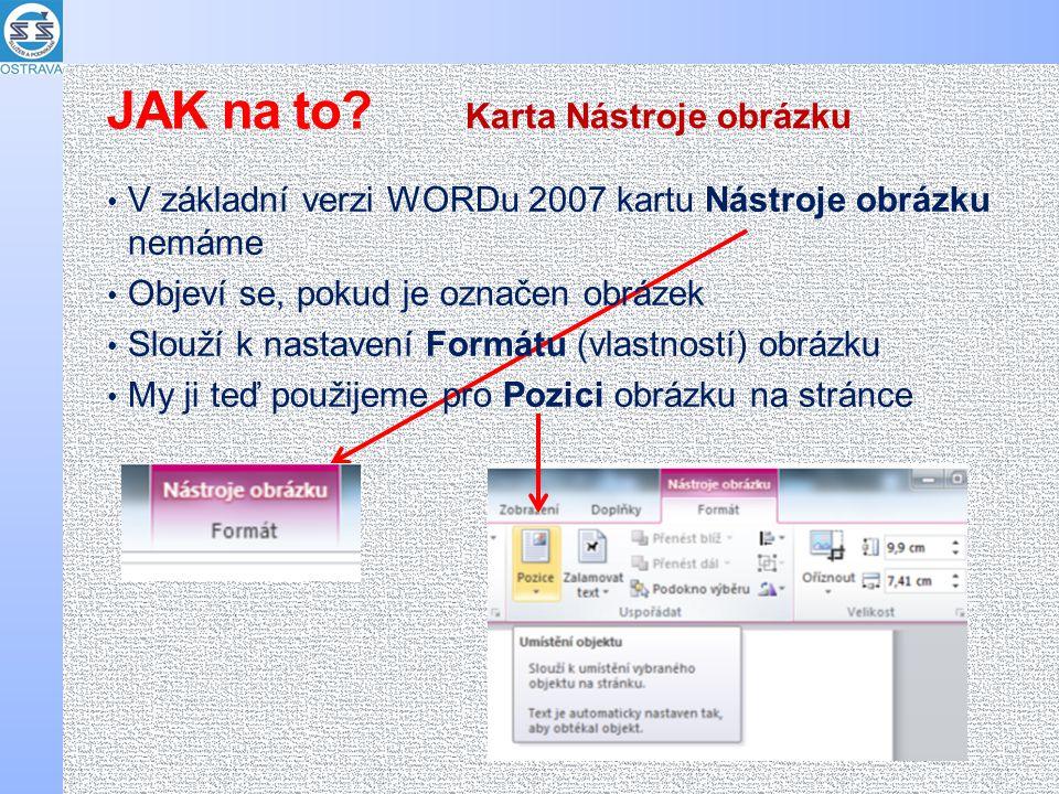V základní verzi WORDu 2007 kartu Nástroje obrázku nemáme Objeví se, pokud je označen obrázek Slouží k nastavení Formátu (vlastností) obrázku My ji teď použijeme pro Pozici obrázku na stránce Karta Nástroje obrázku JAK na to