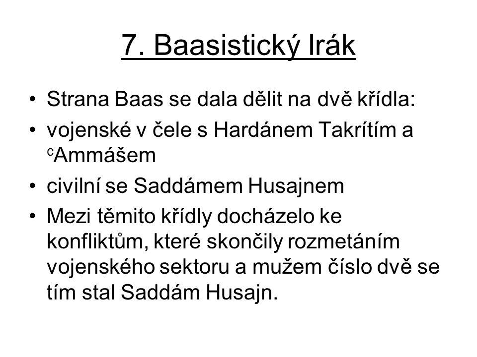 7. Baasistický Irák Strana Baas se dala dělit na dvě křídla: vojenské v čele s Hardánem Takrítím a c Ammášem civilní se Saddámem Husajnem Mezi těmito