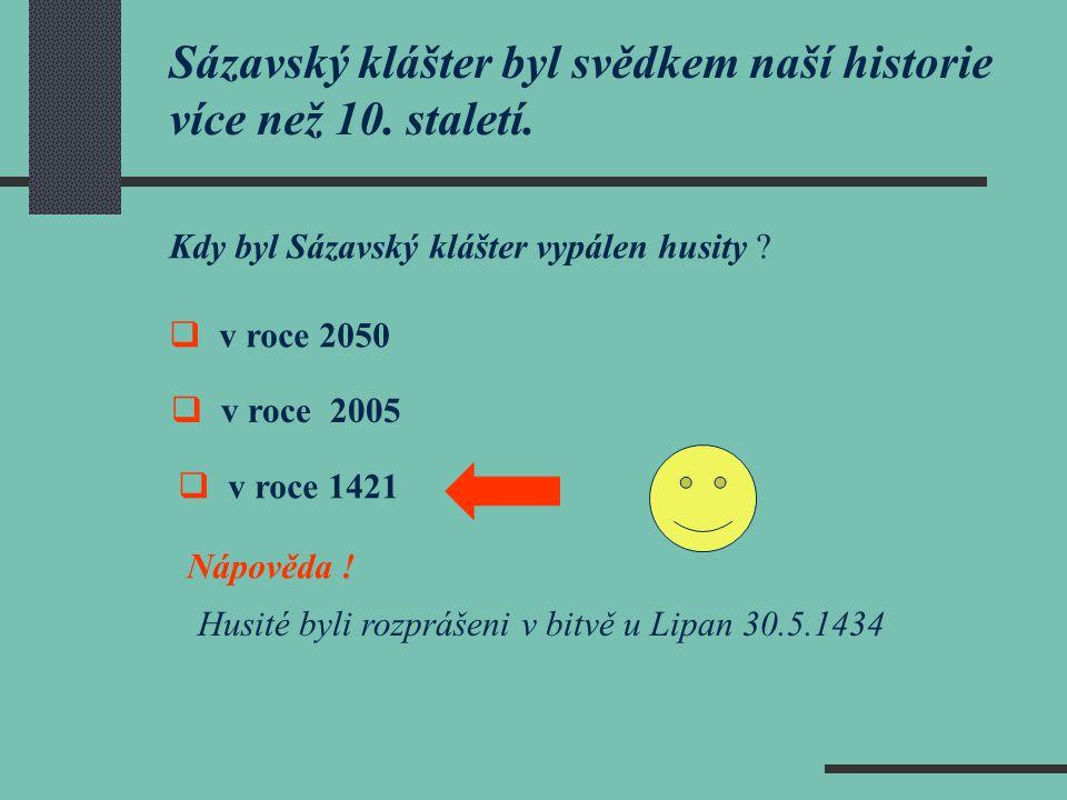 Sázavský klášter byl svědkem naší historie více než 10. staletí. Kdy byl Sázavský klášter vypálen husity ?  v roce 2050  v roce 2005  v roce 1421 N