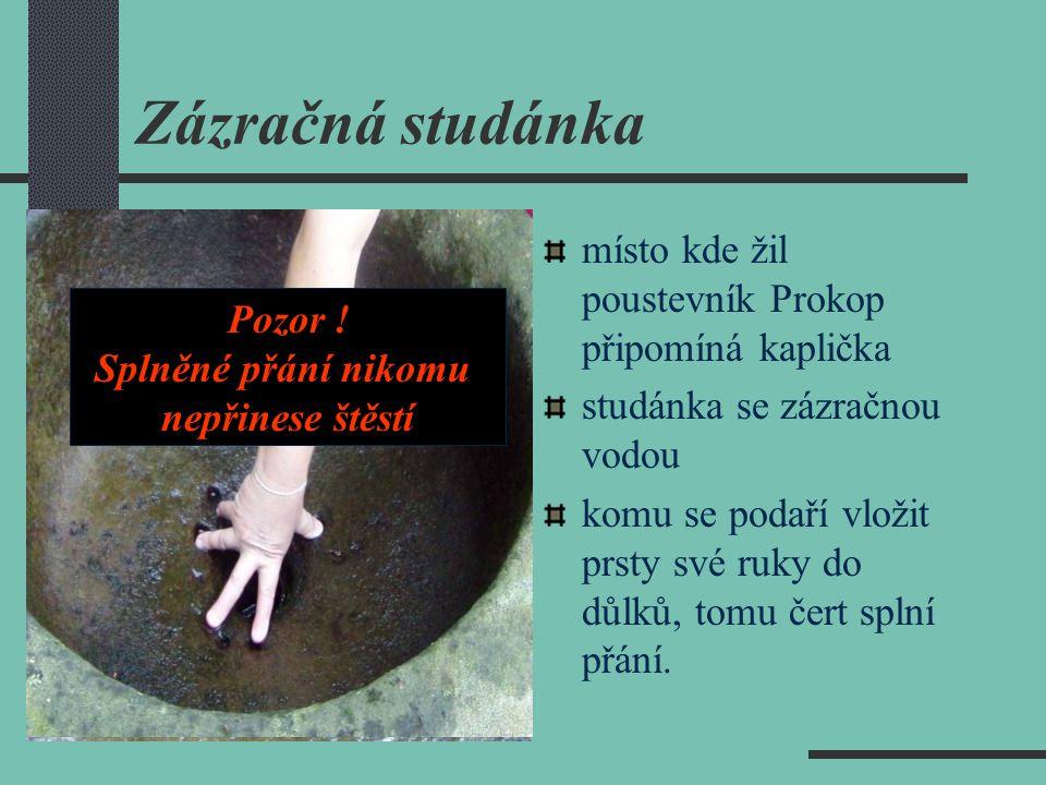 Zázračná studánka místo kde žil poustevník Prokop připomíná kaplička studánka se zázračnou vodou komu se podaří vložit prsty své ruky do důlků, tomu č