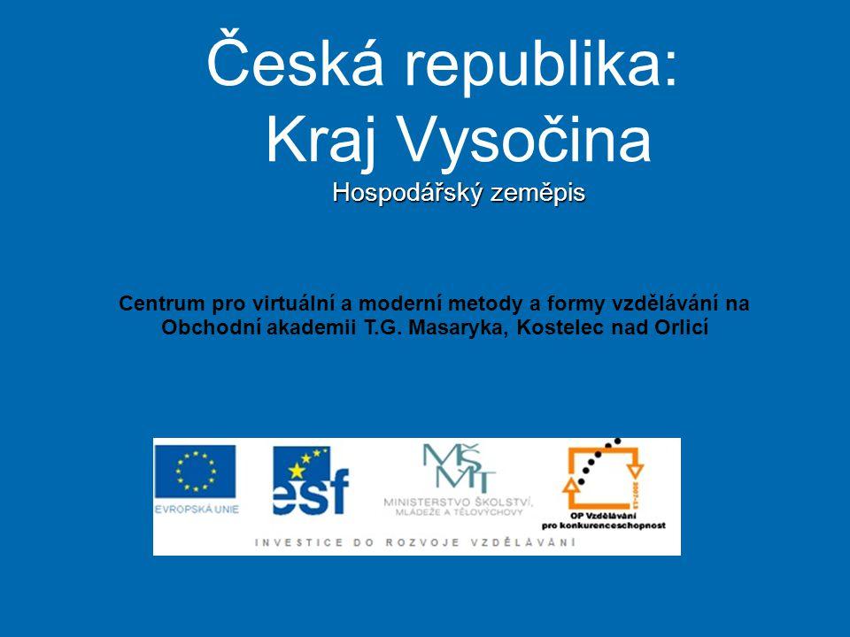 Hospodářský zeměpis Česká republika: Kraj Vysočina Hospodářský zeměpis Centrum pro virtuální a moderní metody a formy vzdělávání na Obchodní akademii