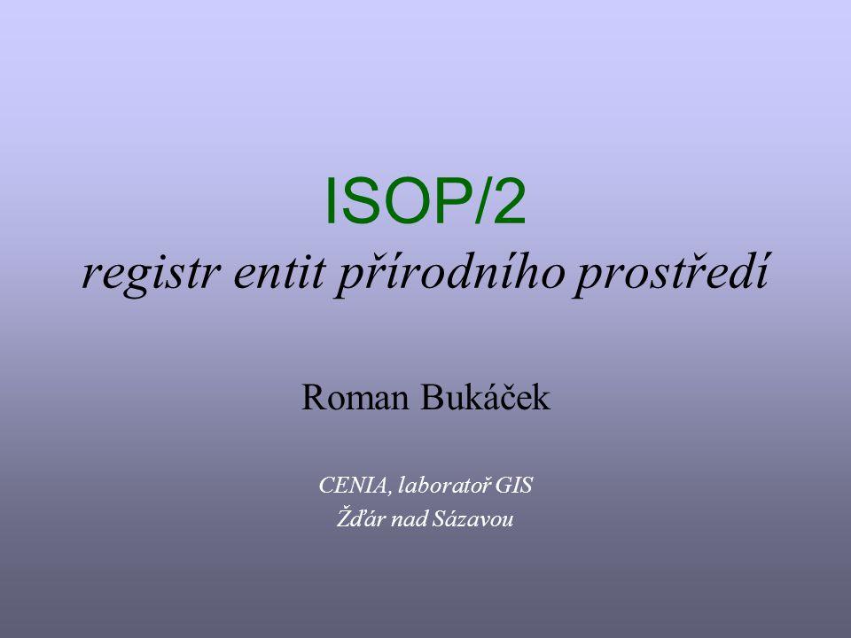 ISOP/2 registr entit přírodního prostředí Roman Bukáček CENIA, laboratoř GIS Žďár nad Sázavou