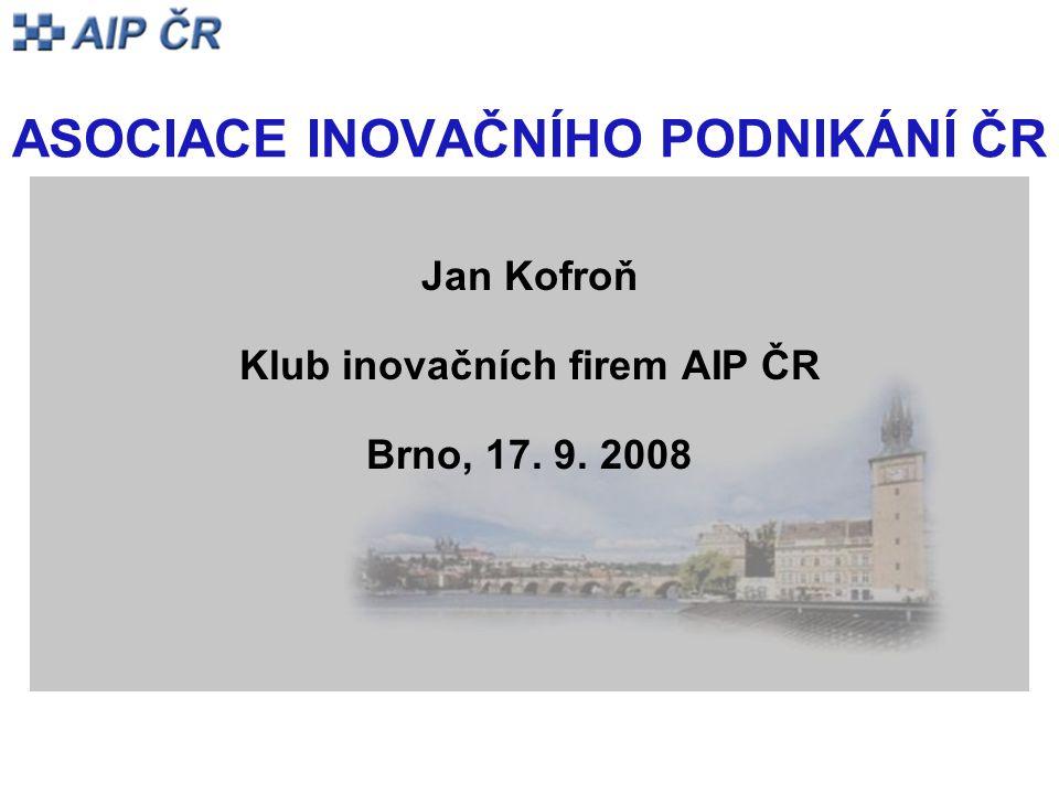 ASOCIACE INOVAČNÍHO PODNIKÁNÍ ČR Jan Kofroň Klub inovačních firem AIP ČR Brno, 17. 9. 2008