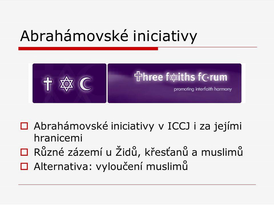 Abrahámovské iniciativy  Abrahámovské iniciativy v ICCJ i za jejími hranicemi  Různé zázemí u Židů, křesťanů a muslimů  Alternativa: vyloučení muslimů