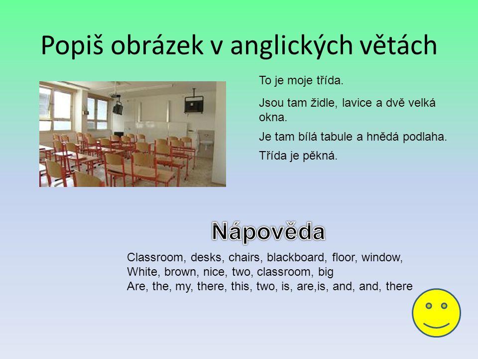 Popiš obrázek v anglických větách To je moje třída. Jsou tam židle, lavice a dvě velká okna. Je tam bílá tabule a hnědá podlaha. Třída je pěkná. Class