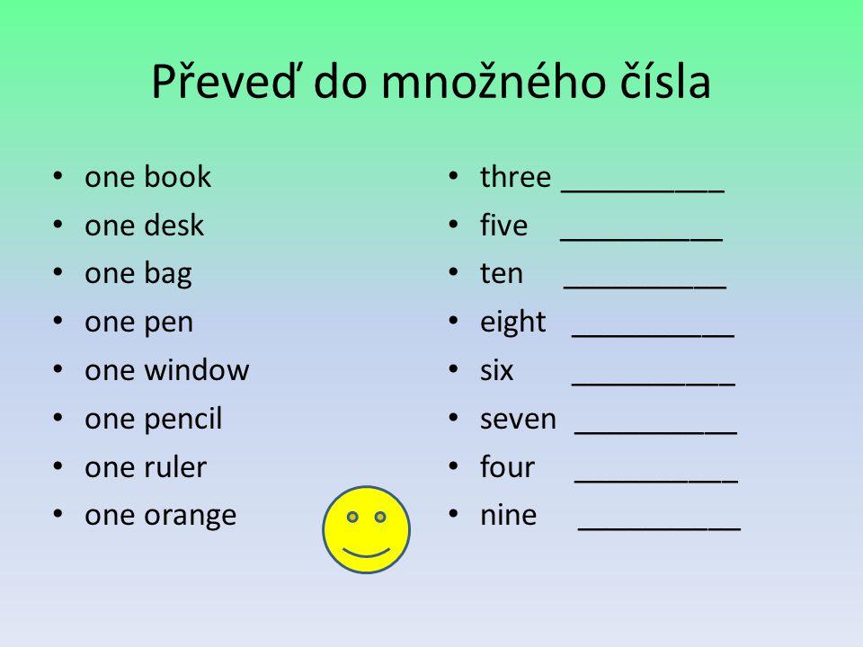 Převeď do množného čísla one book one desk one bag one pen one window one pencil one ruler one orange three __________ five __________ ten __________