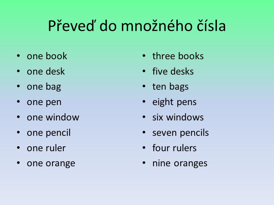 Převeď do množného čísla one book one desk one bag one pen one window one pencil one ruler one orange three books five desks ten bags eight pens six w