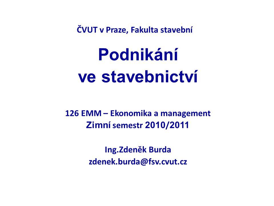 ČVUT v Praze, Fakulta stavební Podnikání ve stavebnictví 126 EMM – Ekonomika a management Zimní semestr 2010 / 2011 Ing.Zdeněk Burda zdenek.burda@fsv.cvut.cz