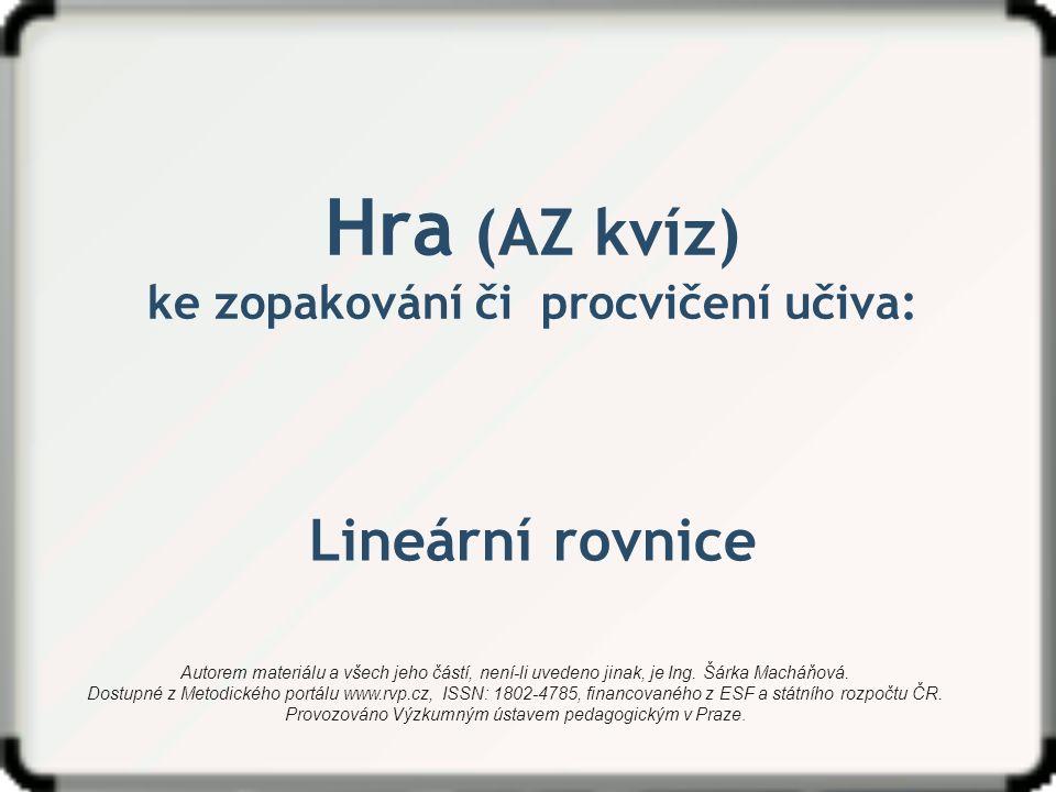 Hra (AZ kvíz) ke zopakování či procvičení učiva: Lineární rovnice Autorem materiálu a všech jeho částí, není-li uvedeno jinak, je Ing. Šárka Macháňová