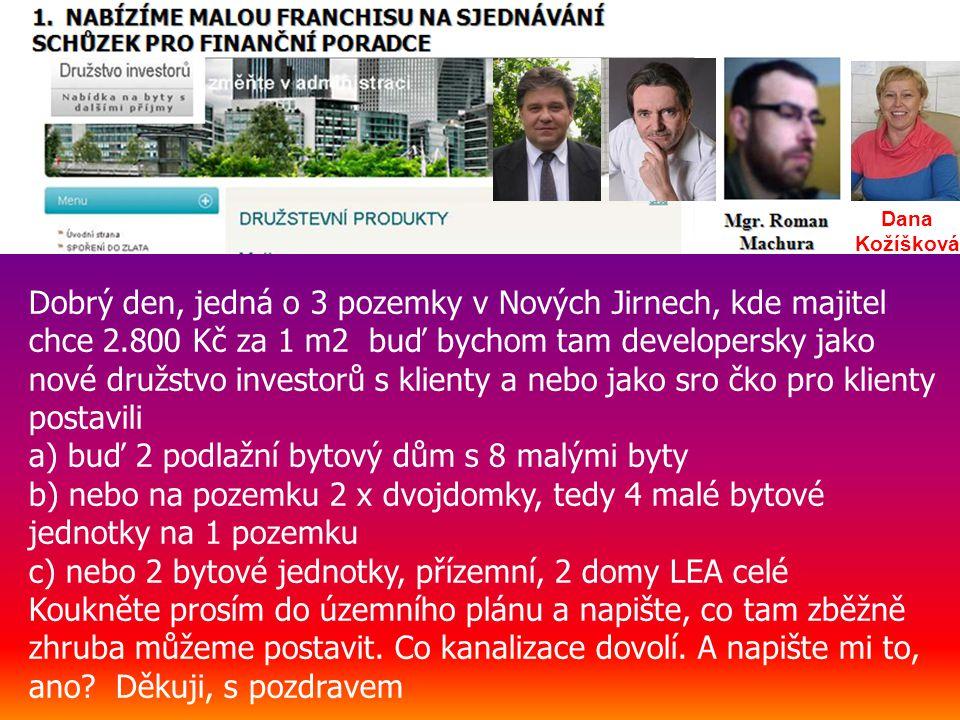 Dana Kožíšková Dobrý den, jedná o 3 pozemky v Nových Jirnech, kde majitel chce 2.800 Kč za 1 m2 buď bychom tam developersky jako nové družstvo investorů s klienty a nebo jako sro čko pro klienty postavili a) buď 2 podlažní bytový dům s 8 malými byty b) nebo na pozemku 2 x dvojdomky, tedy 4 malé bytové jednotky na 1 pozemku c) nebo 2 bytové jednotky, přízemní, 2 domy LEA celé Koukněte prosím do územního plánu a napište, co tam zběžně zhruba můžeme postavit.