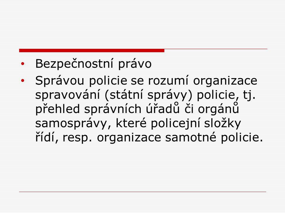 Bezpečnostní právo Správou policie se rozumí organizace spravování (státní správy) policie, tj. přehled správních úřadů či orgánů samosprávy, které po