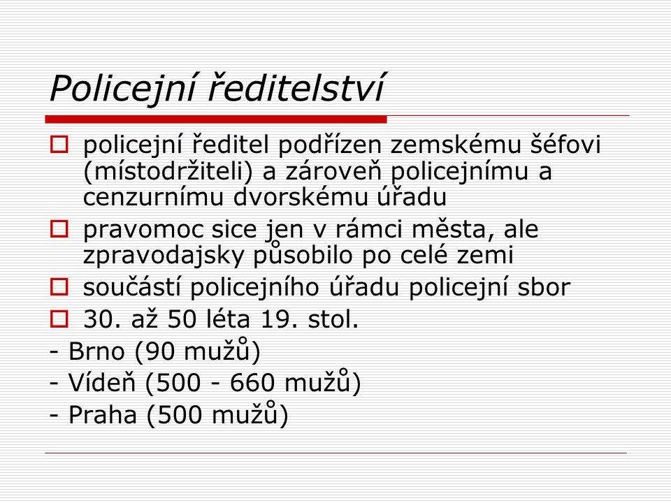 Policejní ředitelství  policejní ředitel podřízen zemskému šéfovi (místodržiteli) a zároveň policejnímu a cenzurnímu dvorskému úřadu  pravomoc sice jen v rámci města, ale zpravodajsky působilo po celé zemi  součástí policejního úřadu policejní sbor  30.