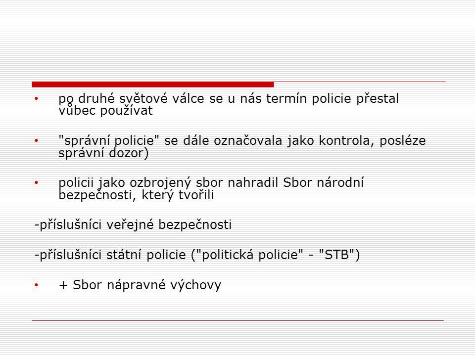 po druhé světové válce se u nás termín policie přestal vůbec používat správní policie se dále označovala jako kontrola, posléze správní dozor) policii jako ozbrojený sbor nahradil Sbor národní bezpečnosti, který tvořili -příslušníci veřejné bezpečnosti -příslušníci státní policie ( politická policie - STB ) + Sbor nápravné výchovy