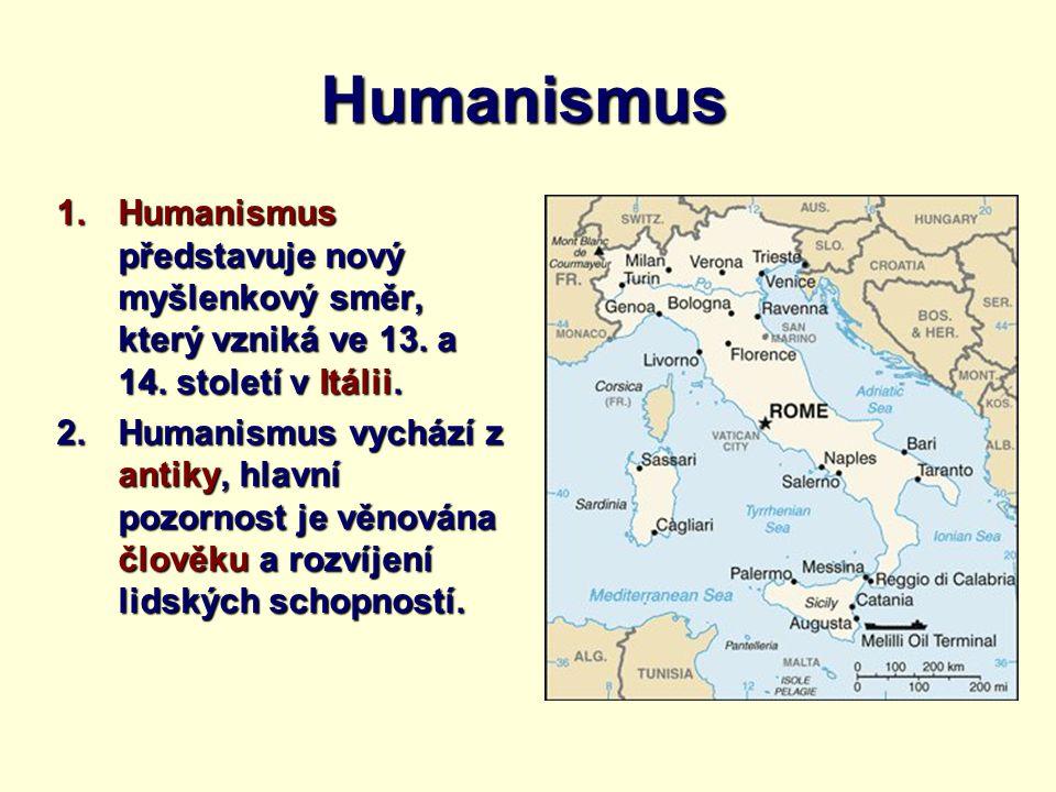 Humanismus 1.Humanismus představuje nový myšlenkový směr, který vzniká ve 13. a 14. století v Itálii. 2.Humanismus vychází z antiky, hlavní pozornost