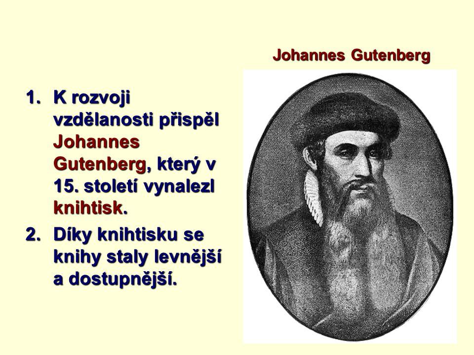 1.K rozvoji vzdělanosti přispěl Johannes Gutenberg, který v 15. století vynalezl knihtisk. 2.Díky knihtisku se knihy staly levnější a dostupnější. Joh