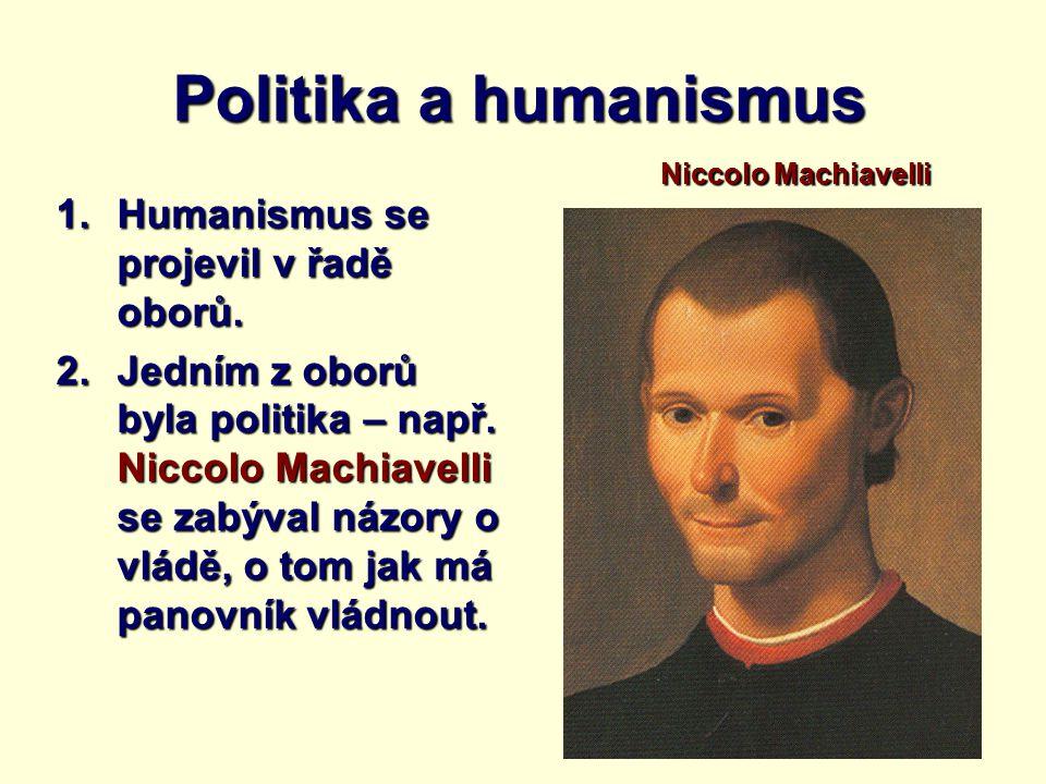 Politika a humanismus 1.Humanismus se projevil v řadě oborů. 2.Jedním z oborů byla politika – např. Niccolo Machiavelli se zabýval názory o vládě, o t