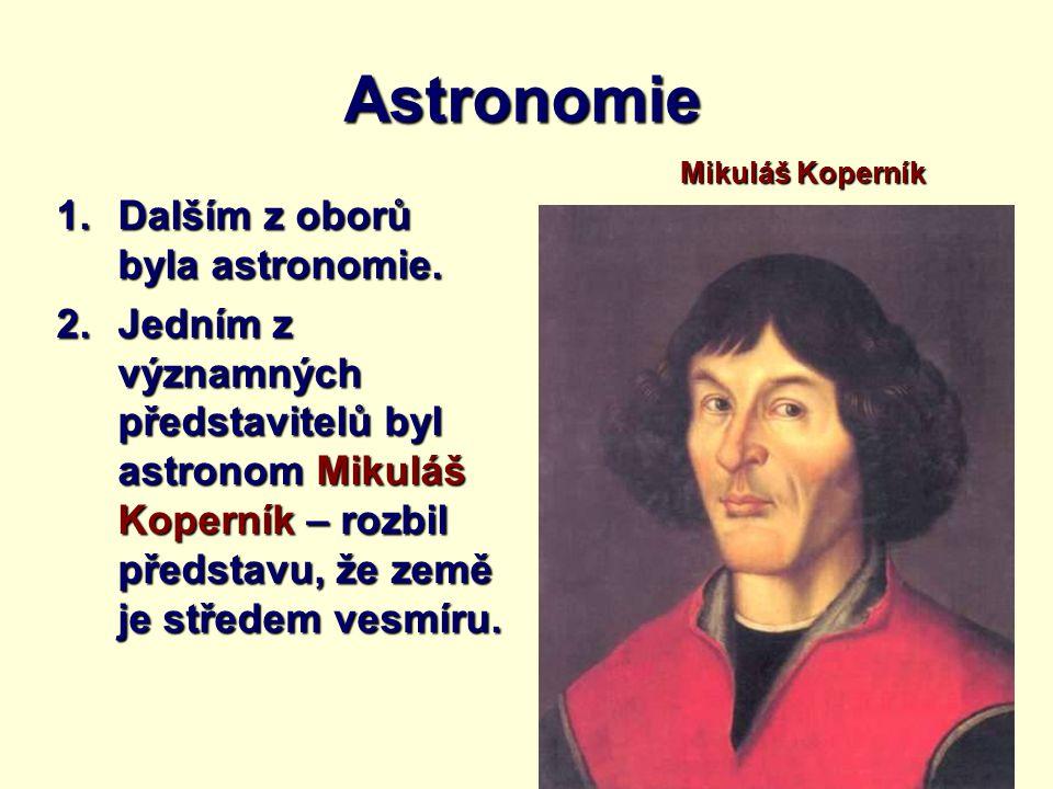 Astronomie 1.Dalším z oborů byla astronomie. 2.Jedním z významných představitelů byl astronom Mikuláš Koperník – rozbil představu, že země je středem