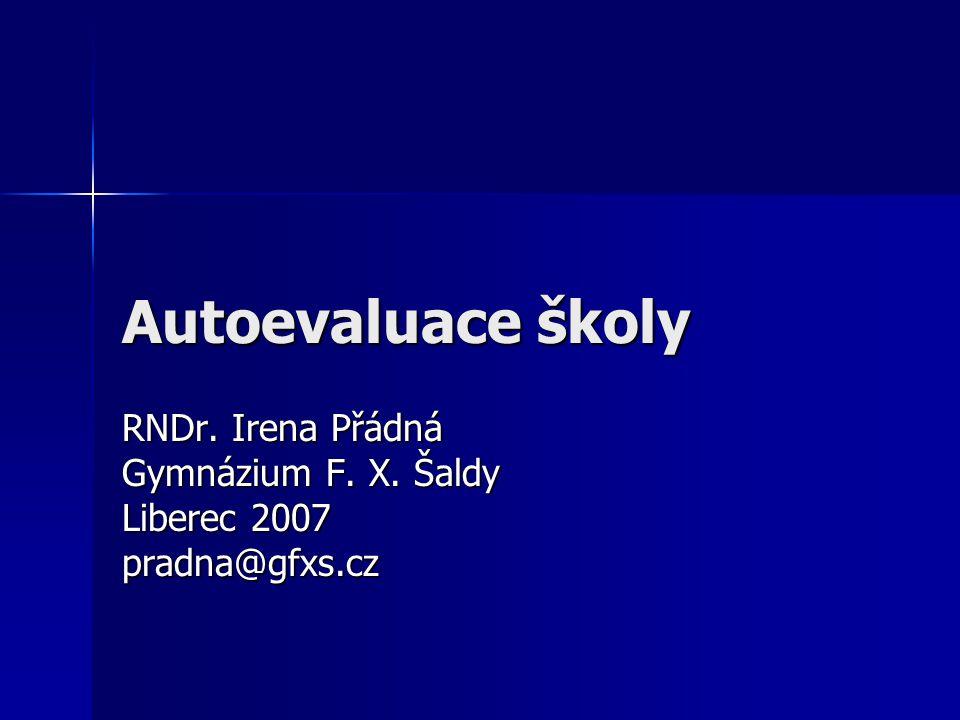 Autoevaluace školy RNDr. Irena Přádná Gymnázium F. X. Šaldy Liberec 2007 pradna@gfxs.cz