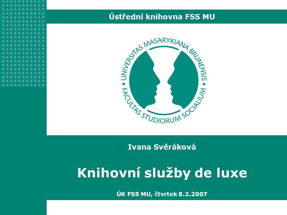 Ivana Svěráková Knihovní služby de luxe ÚK FSS MU, čtvrtek 8.2.2007 Ústřední knihovna FSS MU