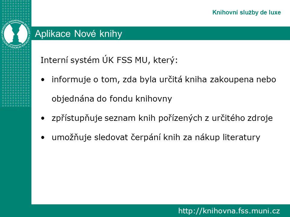 http://knihovna.fss.muni.cz Knihovní služby de luxe Aplikace Nové knihy Interní systém ÚK FSS MU, který: informuje o tom, zda byla určitá kniha zakoupena nebo objednána do fondu knihovny zpřístupňuje seznam knih pořízených z určitého zdroje umožňuje sledovat čerpání knih za nákup literatury