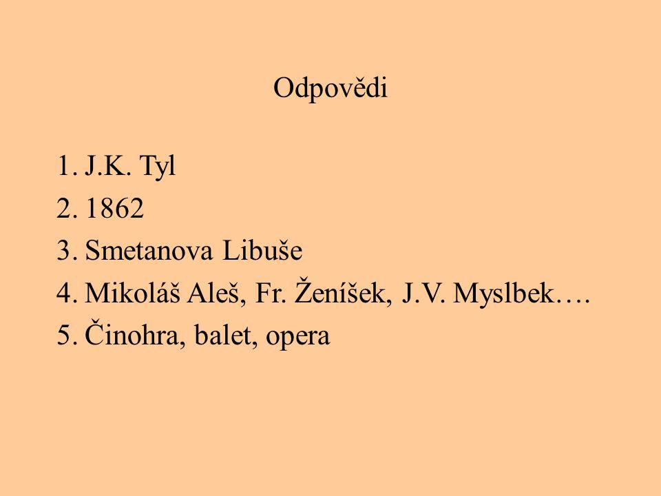 Odpovědi 1.J.K. Tyl 2.1862 3.Smetanova Libuše 4.Mikoláš Aleš, Fr. Ženíšek, J.V. Myslbek…. 5.Činohra, balet, opera