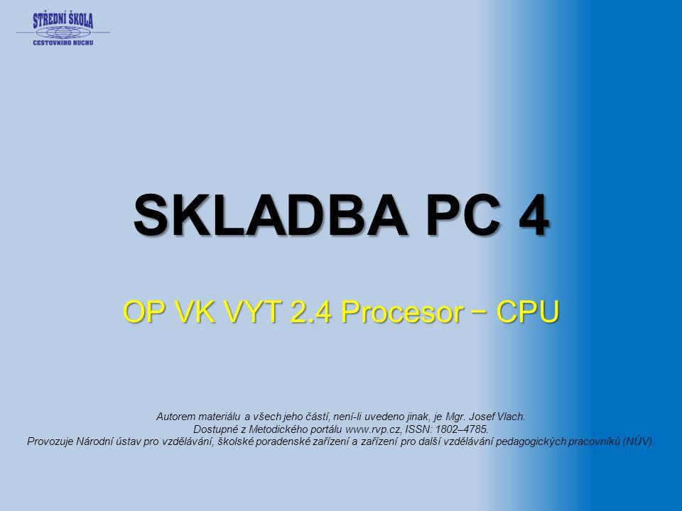 SKLADBA PC 4 OP VK VYT 2.4 Procesor − CPU Autorem materiálu a všech jeho částí, není-li uvedeno jinak, je Mgr.