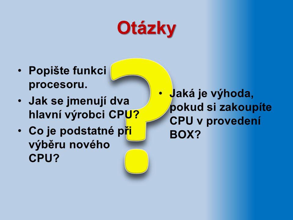 Otázky Jaká je výhoda, pokud si zakoupíte CPU v provedení BOX? Popište funkci procesoru. Jak se jmenují dva hlavní výrobci CPU? Co je podstatné při vý