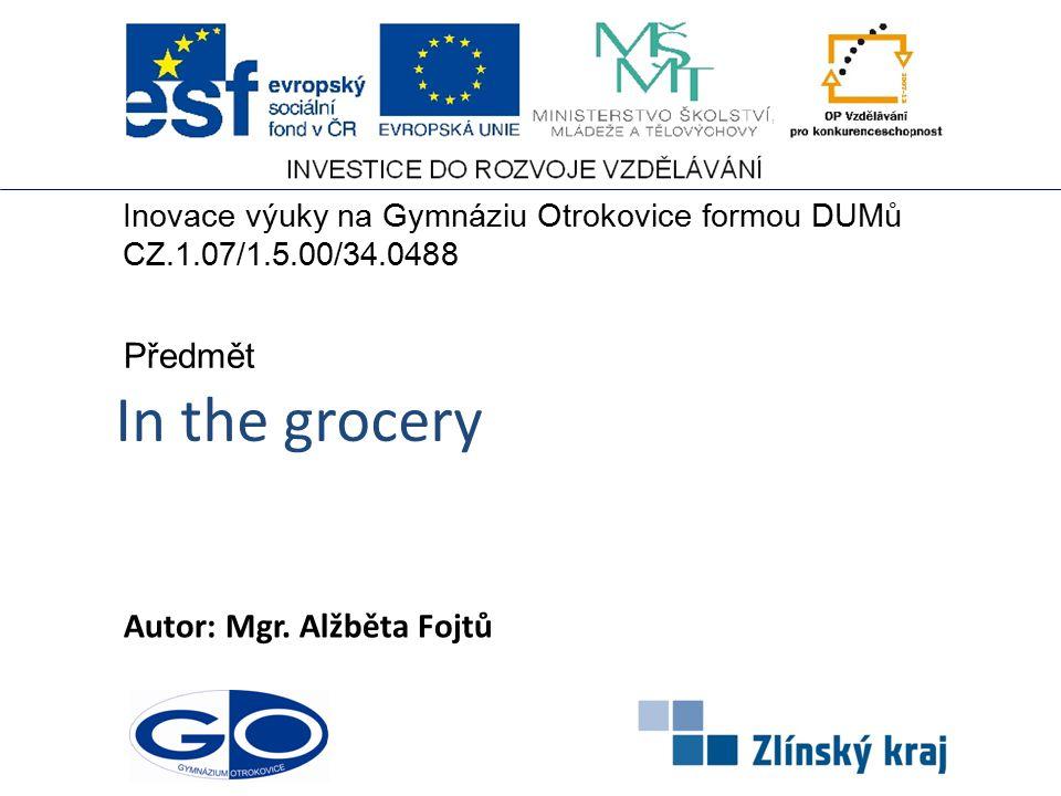 In the grocery Autor: Mgr. Alžběta Fojtů Předmět Inovace výuky na Gymnáziu Otrokovice formou DUMů CZ.1.07/1.5.00/34.0488