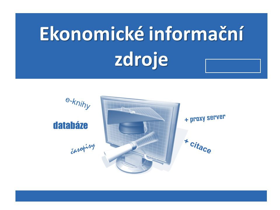 Ekonomické informační zdroje databáze e-knihy časopisy + proxy server + citace