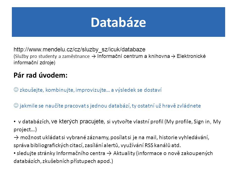 Databáze http://www.mendelu.cz/cz/sluzby_sz/icuk/databaze (Služby pro studenty a zaměstnance → Informační centrum a knihovna → Elektronické informační zdroje ) Pár rad úvodem: zkoušejte, kombinujte, improvizujte… a výsledek se dostaví jakmile se naučíte pracovat s jednou databází, ty ostatní už hravě zvládnete v databázích, ve kterých pracujete, si vytvořte vlastní profil (My profile, Sign in, My project…) → možnost ukládat si vybrané záznamy, posílat si je na mail, historie vyhledávání, správa bibliografických citací, zasílání alertů, využívání RSS kanálů atd.