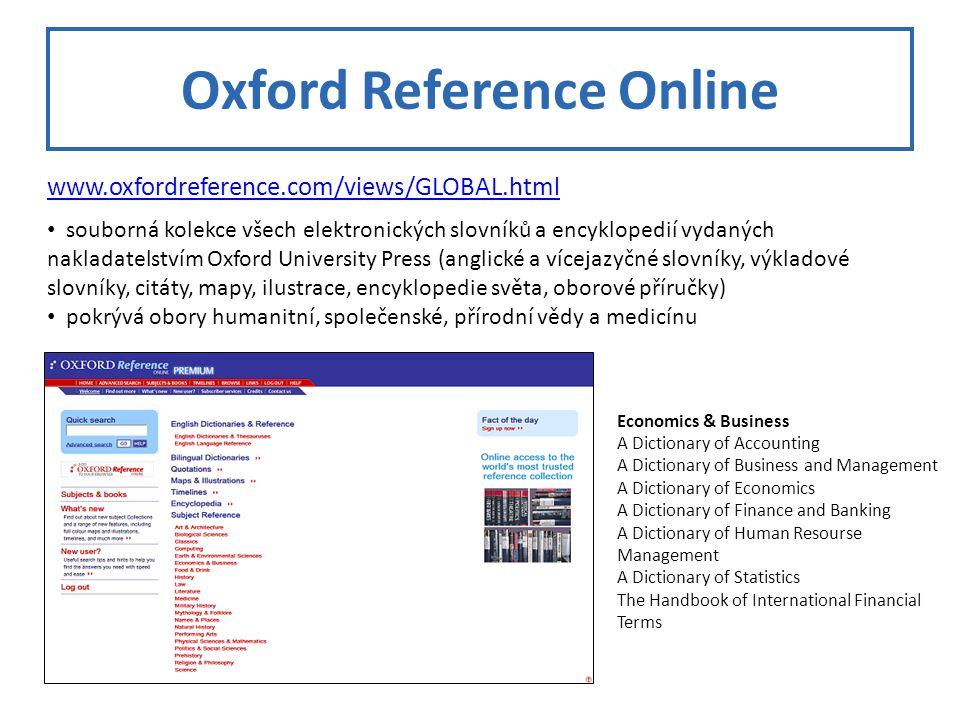 Oxford Reference Online www.oxfordreference.com/views/GLOBAL.html souborná kolekce všech elektronických slovníků a encyklopedií vydaných nakladatelstvím Oxford University Press (anglické a vícejazyčné slovníky, výkladové slovníky, citáty, mapy, ilustrace, encyklopedie světa, oborové příručky) pokrývá obory humanitní, společenské, přírodní vědy a medicínu Economics & Business A Dictionary of Accounting A Dictionary of Business and Management A Dictionary of Economics A Dictionary of Finance and Banking A Dictionary of Human Resourse Management A Dictionary of Statistics The Handbook of International Financial Terms