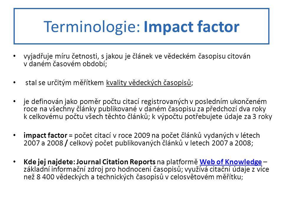 Terminologie: Impact factor vyjadřuje míru četnosti, s jakou je článek ve vědeckém časopisu citován v daném časovém období; stal se určitým měřítkem kvality vědeckých časopisů; je definován jako poměr počtu citací registrovaných v posledním ukončeném roce na všechny články publikované v daném časopisu za předchozí dva roky k celkovému počtu všech těchto článků; k výpočtu potřebujete údaje za 3 roky impact factor = počet citací v roce 2009 na počet článků vydaných v létech 2007 a 2008 / celkový počet publikovaných článků v letech 2007 a 2008; Kde jej najdete: Journal Citation Reports na platformě Web of Knowledge – základní informační zdroj pro hodnocení časopisů; využívá citační údaje z více než 8 400 vědeckých a technických časopisů v celosvětovém měřítku ;Web of Knowledge